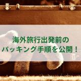 海外旅行出発前のパッキング手順を公開!